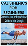 CALISTHENICS FOR BEGINNERS: Complete Step by Step Workout Guide to Build Strength with 50 Exercises and Pictures